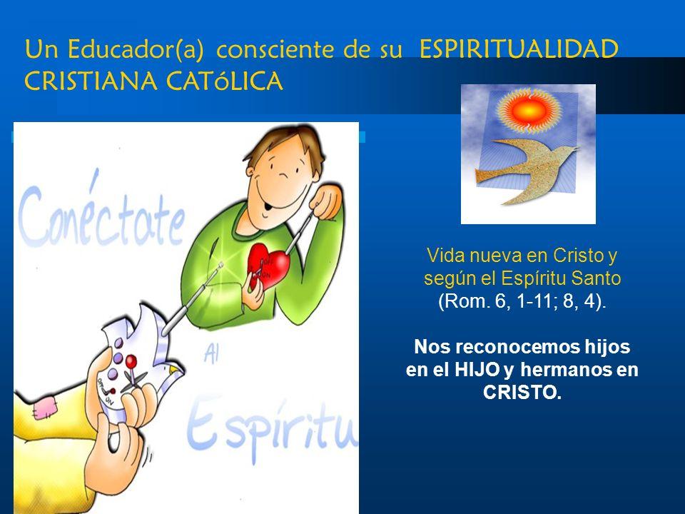 Un Educador(a) consciente de su ESPIRITUALIDAD CRISTIANA CATóLICA Vida nueva en Cristo y según el Espíritu Santo (Rom. 6, 1-11; 8, 4). Nos reconocemos