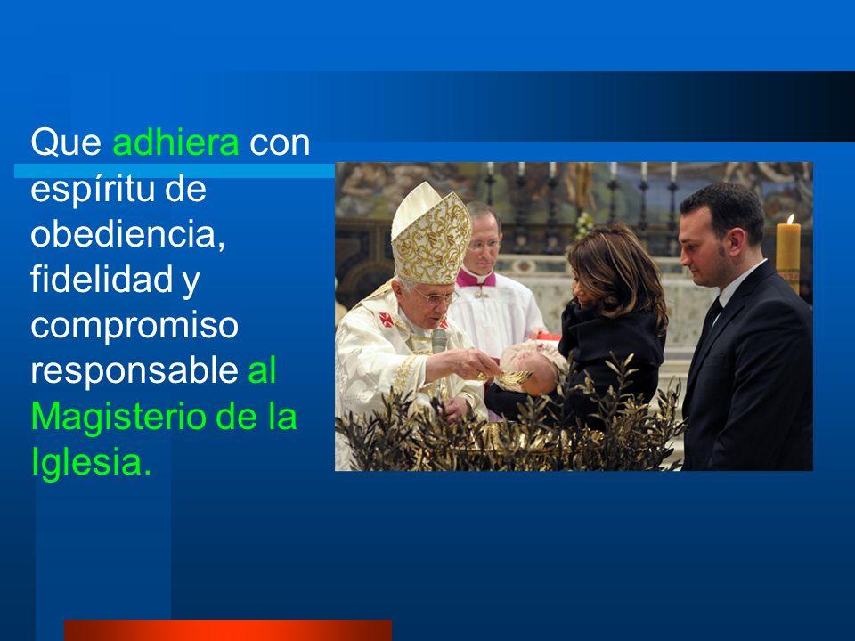 Que adhiera con espíritu de obediencia, fidelidad y compromiso responsable al Magisterio de la Iglesia.
