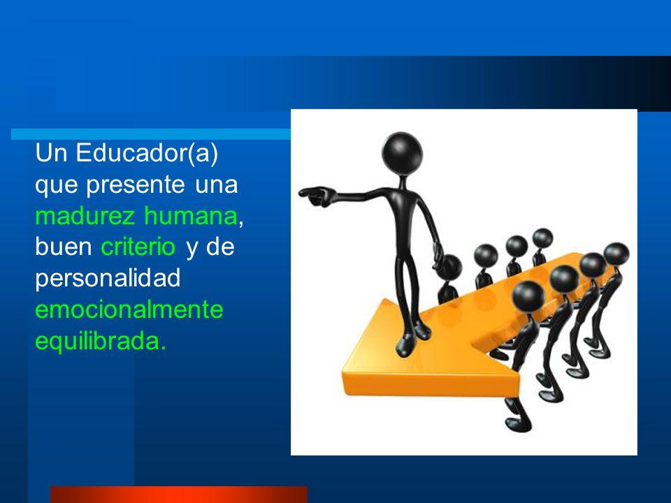 Un Educador(a) que presente una madurez humana, buen criterio y de personalidad emocionalmente equilibrada.