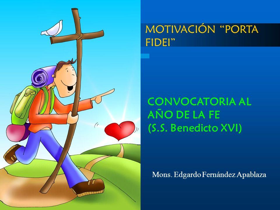 MOTIVACIÓN PORTA FIDEI CONVOCATORIA AL AÑO DE LA FE (S.S. Benedicto XVI) Mons. Edgardo Fernández Apablaza