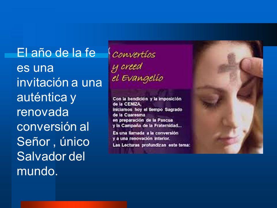 El año de la fe es una invitación a una auténtica y renovada conversión al Señor, único Salvador del mundo.