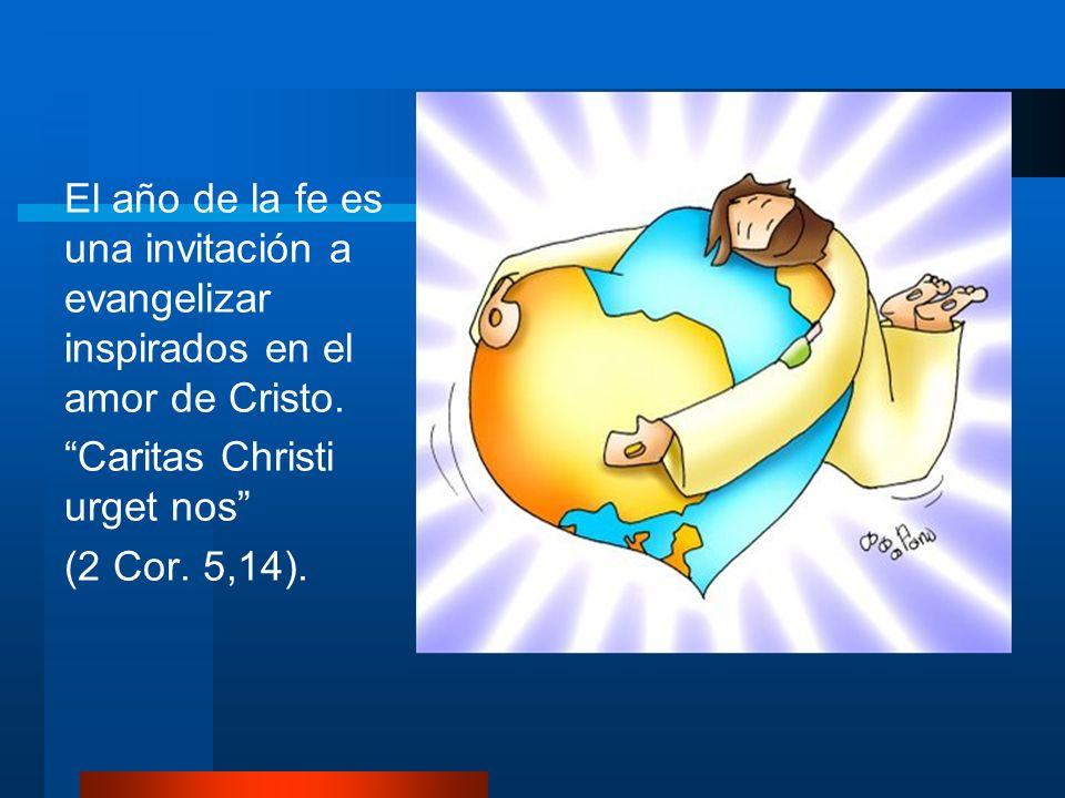El año de la fe es una invitación a evangelizar inspirados en el amor de Cristo. Caritas Christi urget nos (2 Cor. 5,14).