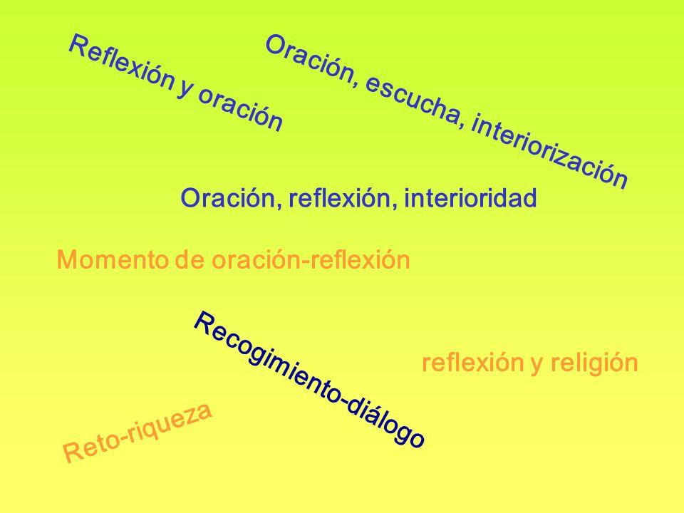 Oración, escucha, interiorización reflexión y religión Reflexión y oración Oración, reflexión, interioridad Momento de oración-reflexión Recogimiento-diálogo Reto-riqueza
