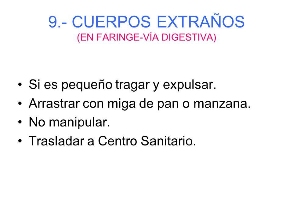 9.- CUERPOS EXTRAÑOS (EN NARIZ) Intentar expulsión con espiración forzada. No echar líquidos. No manipular con objetos puntiagudos. Trasladar a Centro