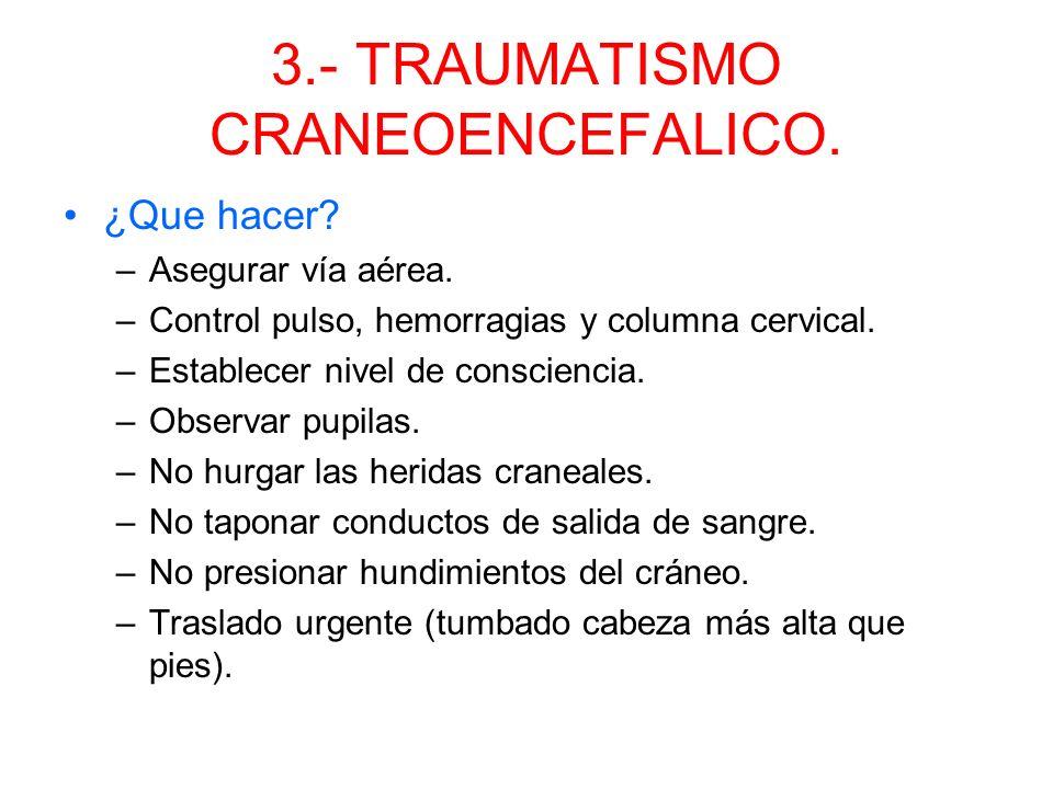 3.- TRAUMATISMO CRANEOENCEFALICO. Signos y síntomas: –Alteración nivel de consciencia. –Dolor craneal. –Deformidad. –Sangrado por orificios naturales.