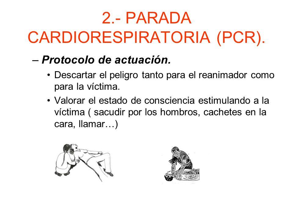 2.- PARADA CARDIORESPIRATORIA (PCR). Reanimación cardiopulmonar. –El objetivo de la R.C.P. básica es garantizar el aporte de un mínimo de Oxigeno a lo