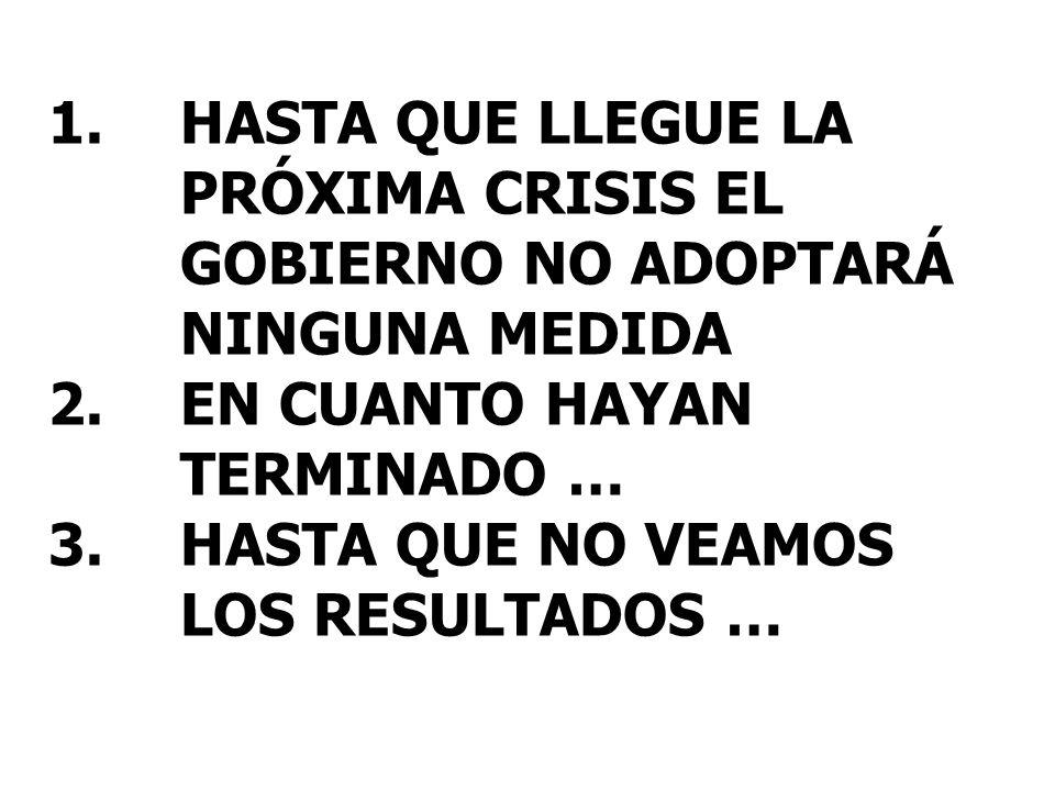 1.HASTA QUE LLEGUE LA PRÓXIMA CRISIS EL GOBIERNO NO ADOPTARÁ NINGUNA MEDIDA 2.EN CUANTO HAYAN TERMINADO … 3.HASTA QUE NO VEAMOS LOS RESULTADOS …