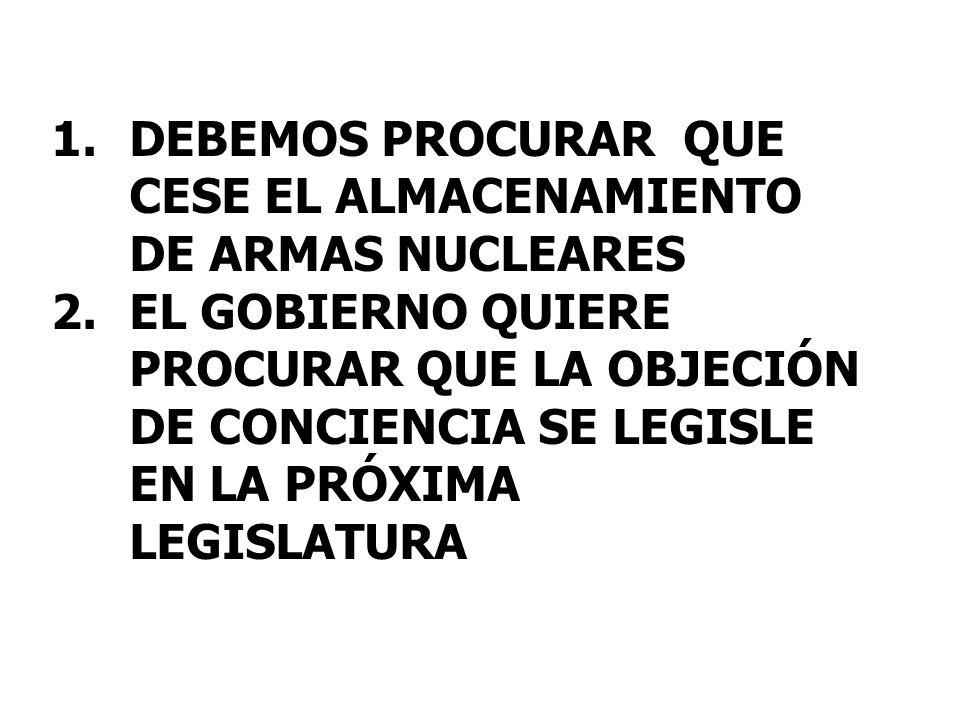 1.DEBEMOS PROCURAR QUE CESE EL ALMACENAMIENTO DE ARMAS NUCLEARES 2.EL GOBIERNO QUIERE PROCURAR QUE LA OBJECIÓN DE CONCIENCIA SE LEGISLE EN LA PRÓXIMA LEGISLATURA