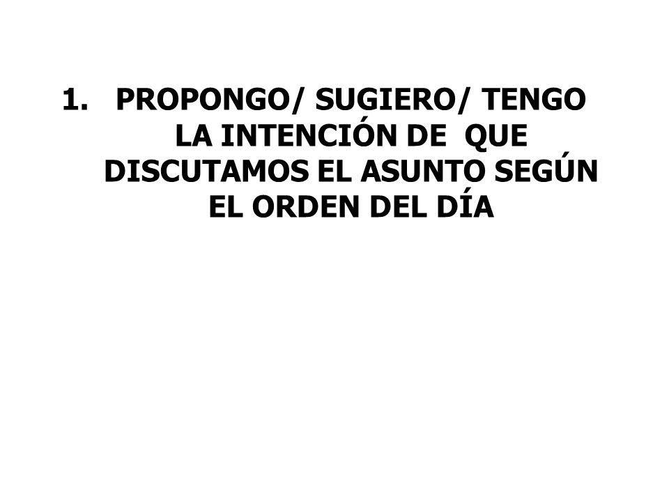 1.PROPONGO/ SUGIERO/ TENGO LA INTENCIÓN DE QUE DISCUTAMOS EL ASUNTO SEGÚN EL ORDEN DEL DÍA