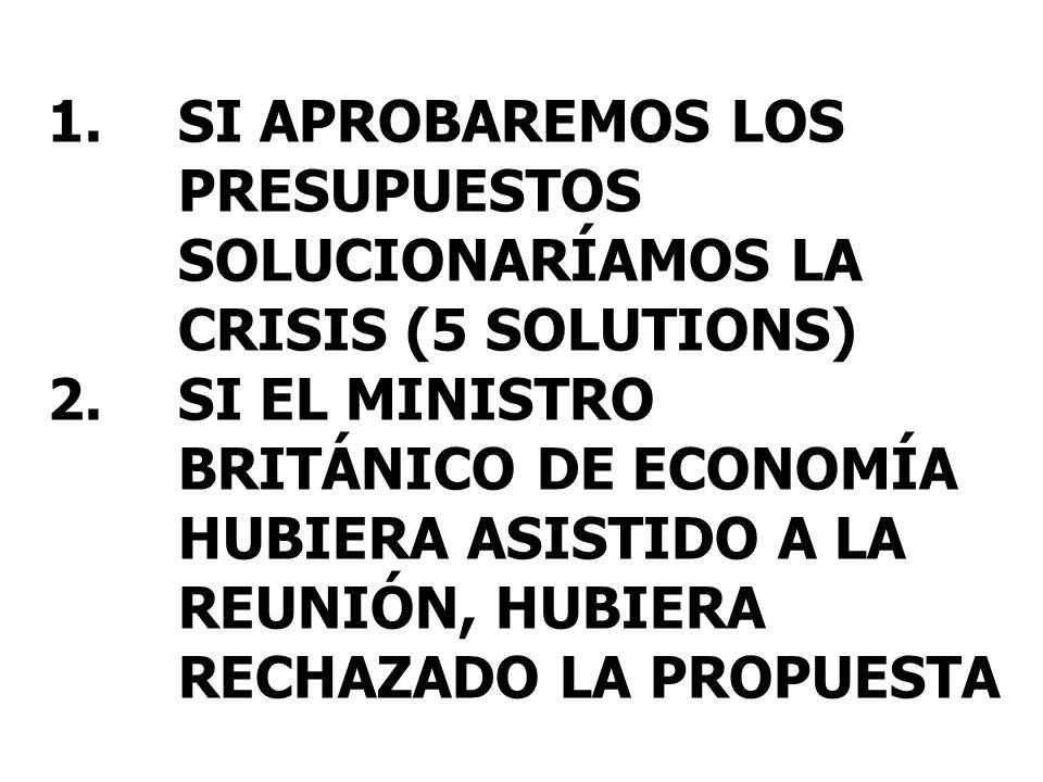 1.SI APROBAREMOS LOS PRESUPUESTOS SOLUCIONARÍAMOS LA CRISIS (5 SOLUTIONS) 2.SI EL MINISTRO BRITÁNICO DE ECONOMÍA HUBIERA ASISTIDO A LA REUNIÓN, HUBIERA RECHAZADO LA PROPUESTA