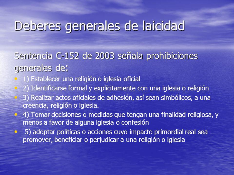 Deberes generales de laicidad Sentencia C-152 de 2003 señala prohibiciones generales de : 1) Establecer una religión o iglesia oficial 2) Identificars