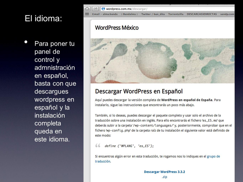 El idioma: Para poner tu panel de control y admnistración en español, basta con que descargues wordpress en español y la instalación completa queda en