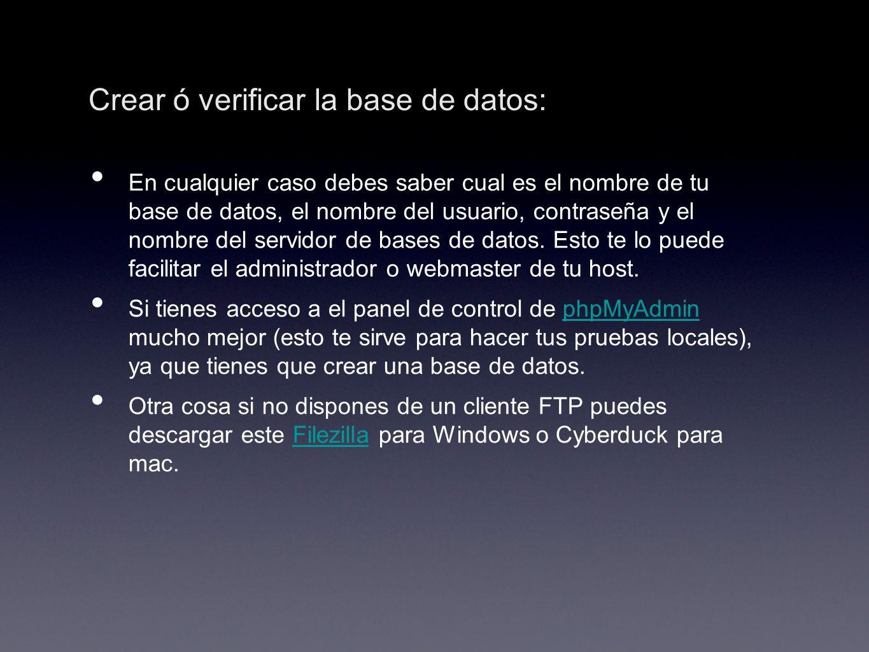 Crear ó verificar la base de datos: En cualquier caso debes saber cual es el nombre de tu base de datos, el nombre del usuario, contraseña y el nombre