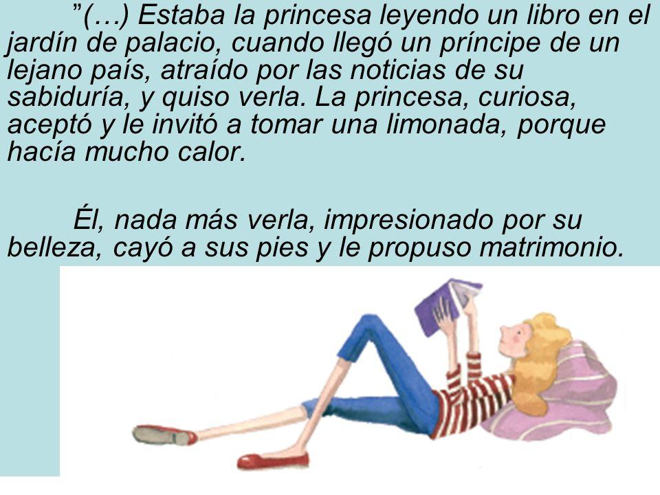 (…) Estaba la princesa leyendo un libro en el jardín de palacio, cuando llegó un príncipe de un lejano país, atraído por las noticias de su sabiduría,