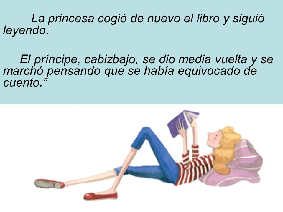 La princesa cogió de nuevo el libro y siguió leyendo. El príncipe, cabizbajo, se dio media vuelta y se marchó pensando que se había equivocado de cuen