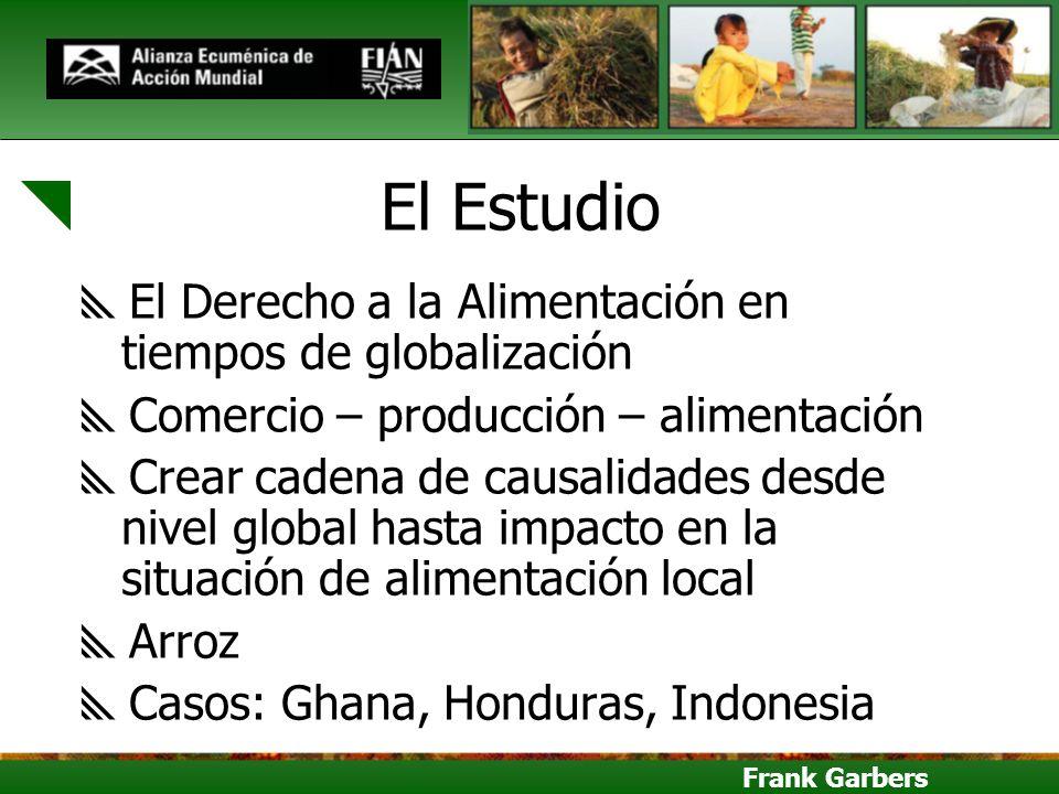 Frank Garbers El Estudio El Derecho a la Alimentación en tiempos de globalización Comercio – producción – alimentación Crear cadena de causalidades de