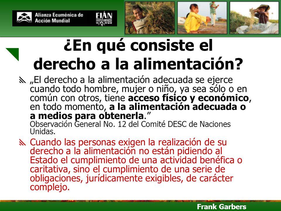 Frank Garbers ¿En qué consiste el derecho a la alimentación? El derecho a la alimentación adecuada se ejerce cuando todo hombre, mujer o niño, ya sea