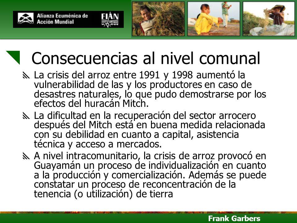 Frank Garbers Consecuencias al nivel comunal La crisis del arroz entre 1991 y 1998 aumentó la vulnerabilidad de las y los productores en caso de desas