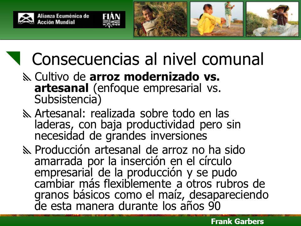 Frank Garbers Consecuencias al nivel comunal Cultivo de arroz modernizado vs. artesanal (enfoque empresarial vs. Subsistencia) Artesanal: realizada so