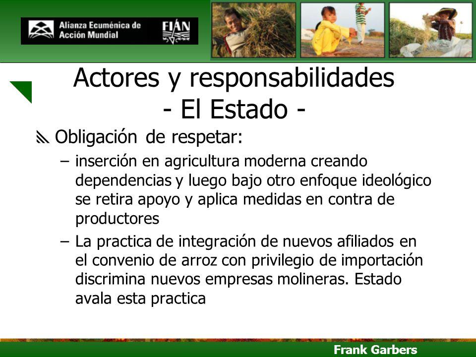 Frank Garbers Actores y responsabilidades - El Estado - Obligación de respetar: –inserción en agricultura moderna creando dependencias y luego bajo ot