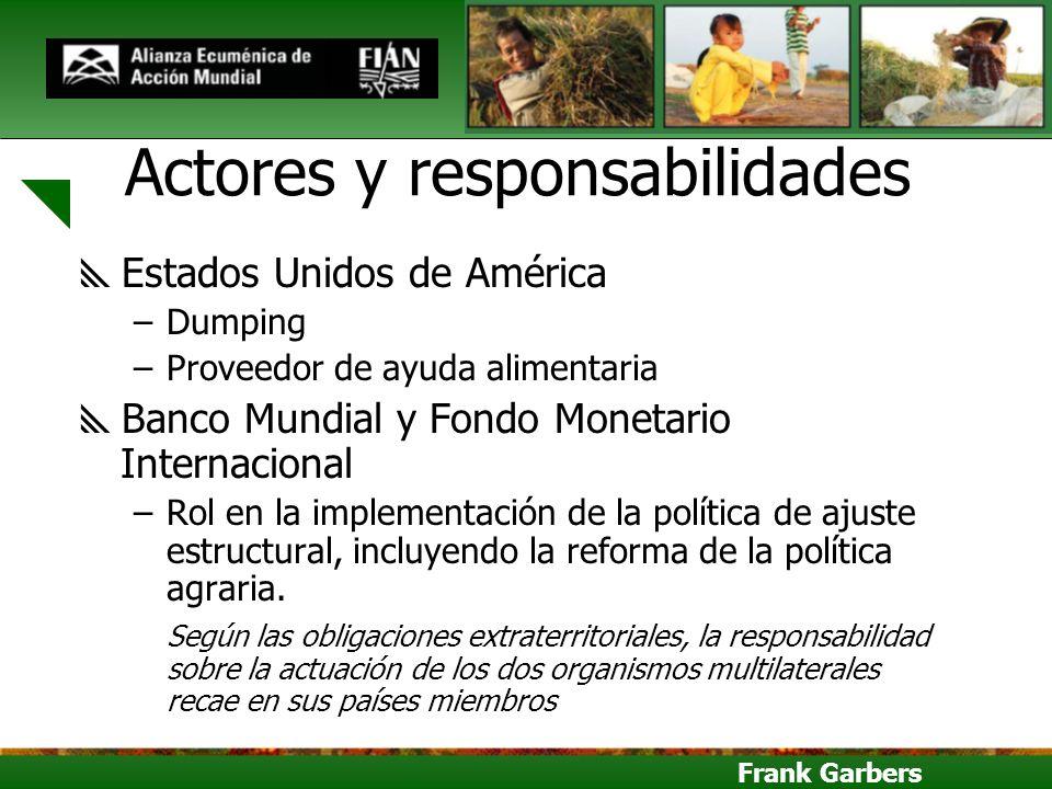 Frank Garbers Actores y responsabilidades Estados Unidos de América –Dumping –Proveedor de ayuda alimentaria Banco Mundial y Fondo Monetario Internaci