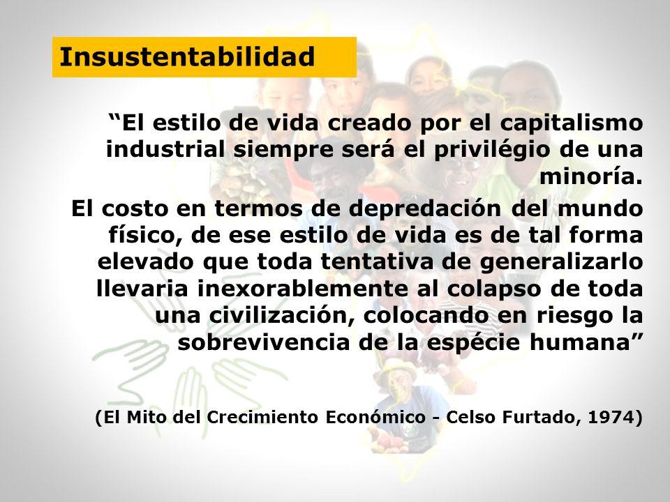 Insustentabilidad El estilo de vida creado por el capitalismo industrial siempre será el privilégio de una minoría. El costo en termos de depredación