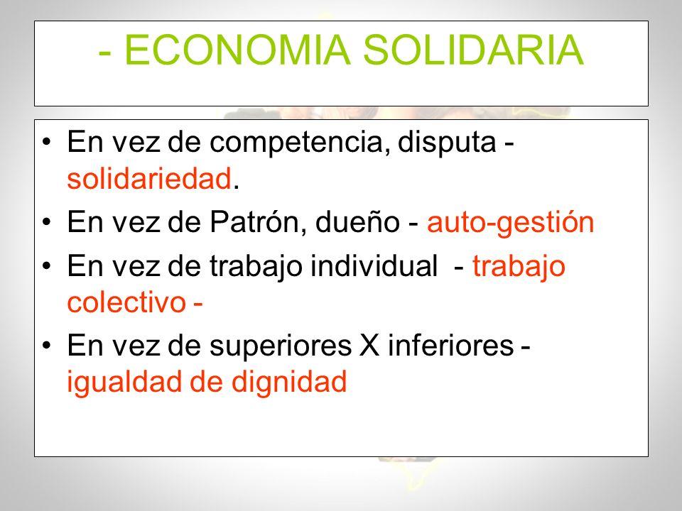 - ECONOMIA SOLIDARIA En vez de competencia, disputa - solidariedad. En vez de Patrón, dueño - auto-gestión En vez de trabajo individual - trabajo cole