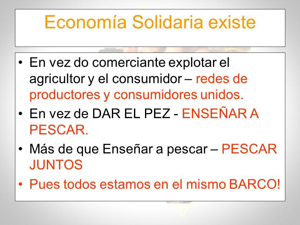 Economía Solidaria existe En vez do comerciante explotar el agricultor y el consumidor – redes de productores y consumidores unidos. En vez de DAR EL