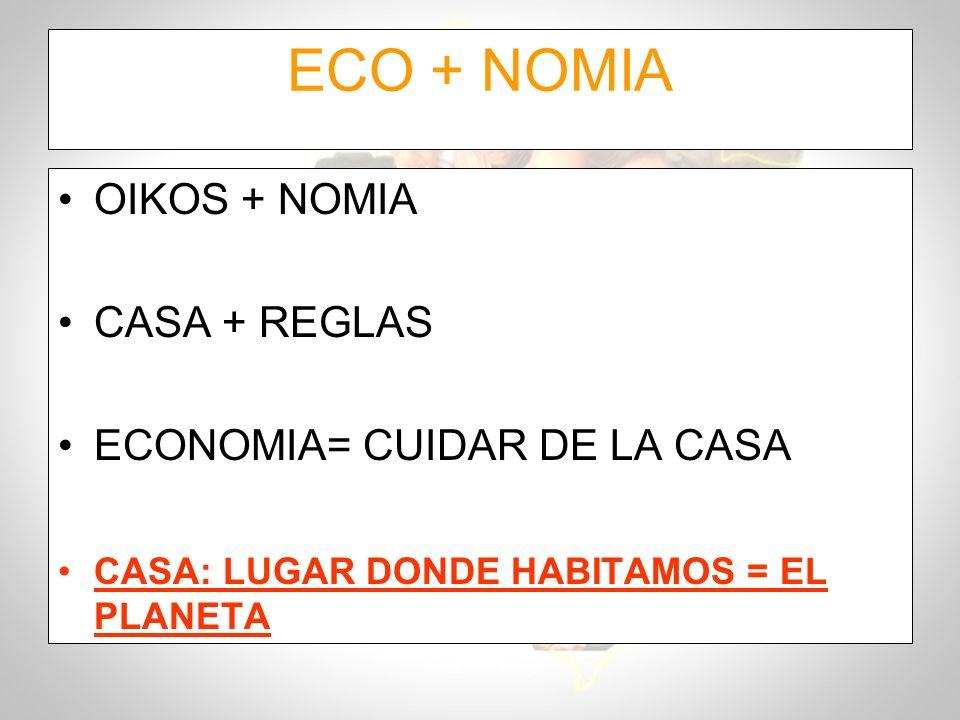 ECO + NOMIA OIKOS + NOMIA CASA + REGLAS ECONOMIA= CUIDAR DE LA CASA CASA: LUGAR DONDE HABITAMOS = EL PLANETA