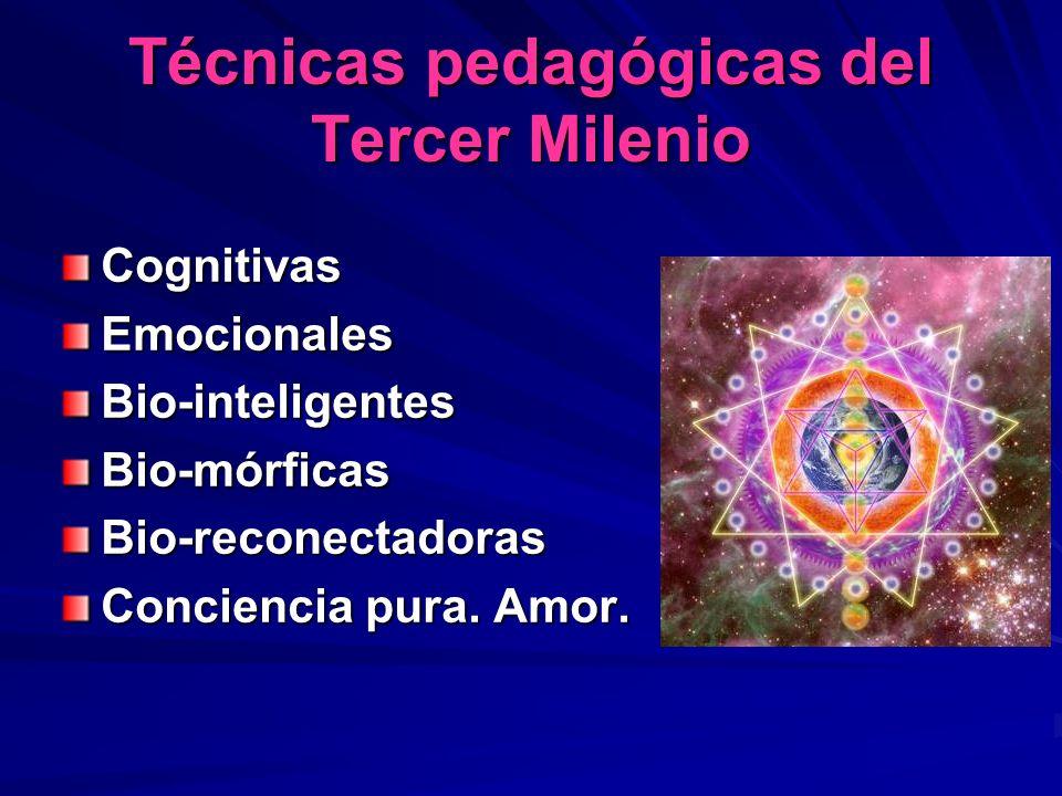 Técnicas pedagógicas del Tercer Milenio CognitivasEmocionalesBio-inteligentesBio-mórficasBio-reconectadoras Conciencia pura. Amor.