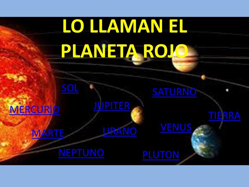 LO LLAMAN EL PLANETA ROJO MERCURIO MARTE URANO SATURNO JUPITER VENUS NEPTUNO TIERRA PLUTON SOL