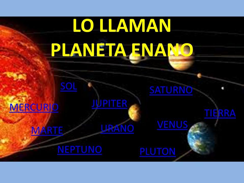 LO LLAMAN PLANETA ENANO MERCURIO MARTE URANO SATURNO JUPITER VENUS NEPTUNO TIERRA PLUTON SOL