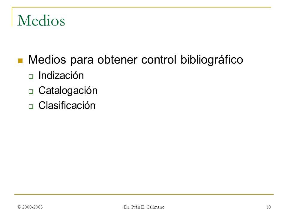 © 2000-2003 Dr. Iván E. Calimano 10 Medios Medios para obtener control bibliográfico Indización Catalogación Clasificación