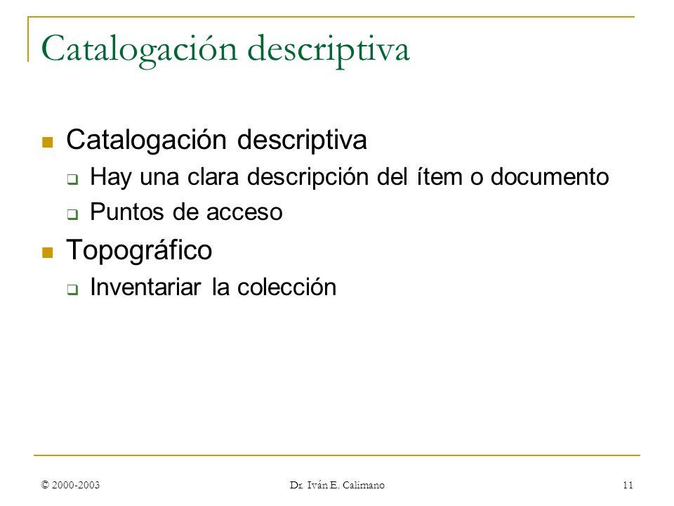 © 2000-2003 Dr. Iván E. Calimano 11 Catalogación descriptiva Hay una clara descripción del ítem o documento Puntos de acceso Topográfico Inventariar l