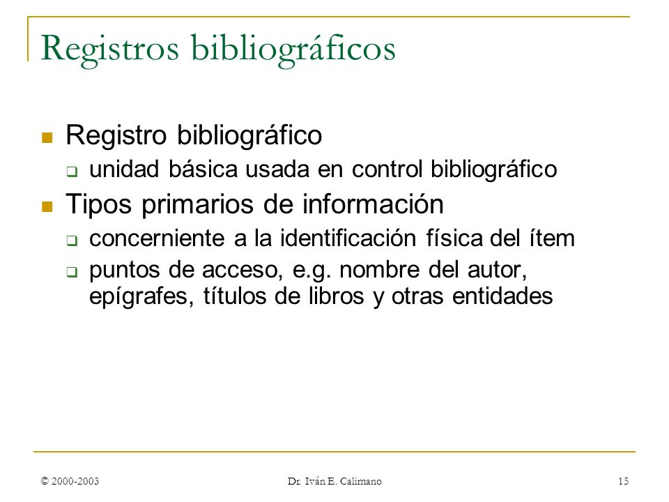 © 2000-2003 Dr. Iván E. Calimano 15 Registros bibliográficos Registro bibliográfico unidad básica usada en control bibliográfico Tipos primarios de in