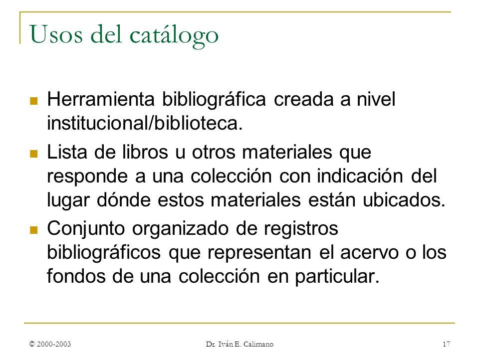 © 2000-2003 Dr. Iván E. Calimano 17 Usos del catálogo Herramienta bibliográfica creada a nivel institucional/biblioteca. Lista de libros u otros mater