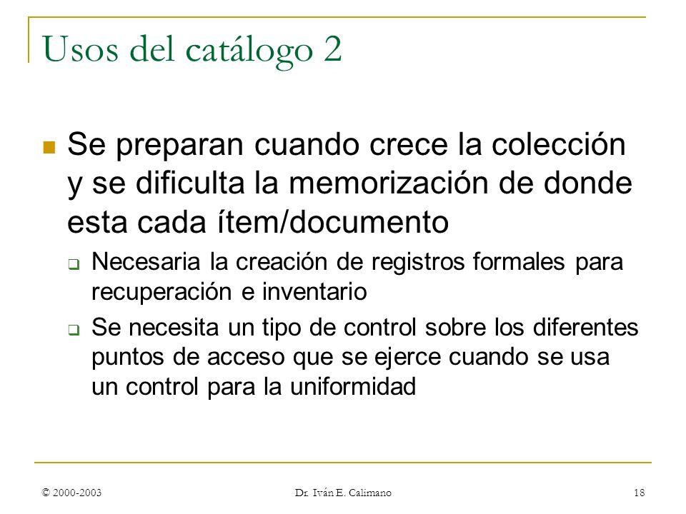 © 2000-2003 Dr. Iván E. Calimano 18 Usos del catálogo 2 Se preparan cuando crece la colección y se dificulta la memorización de donde esta cada ítem/d