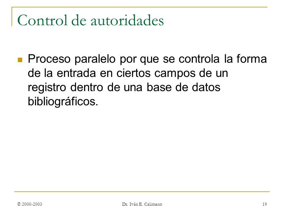 © 2000-2003 Dr. Iván E. Calimano 19 Control de autoridades Proceso paralelo por que se controla la forma de la entrada en ciertos campos de un registr