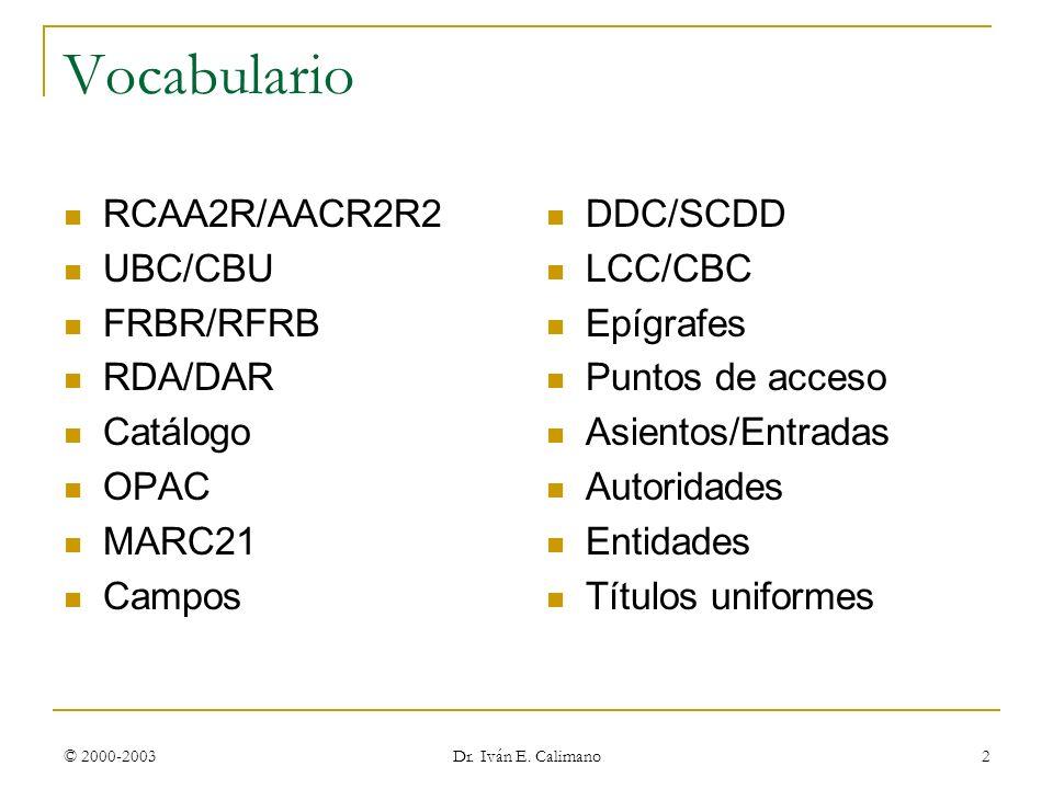 © 2000-2003 Dr. Iván E. Calimano 2 Vocabulario RCAA2R/AACR2R2 UBC/CBU FRBR/RFRB RDA/DAR Catálogo OPAC MARC21 Campos DDC/SCDD LCC/CBC Epígrafes Puntos
