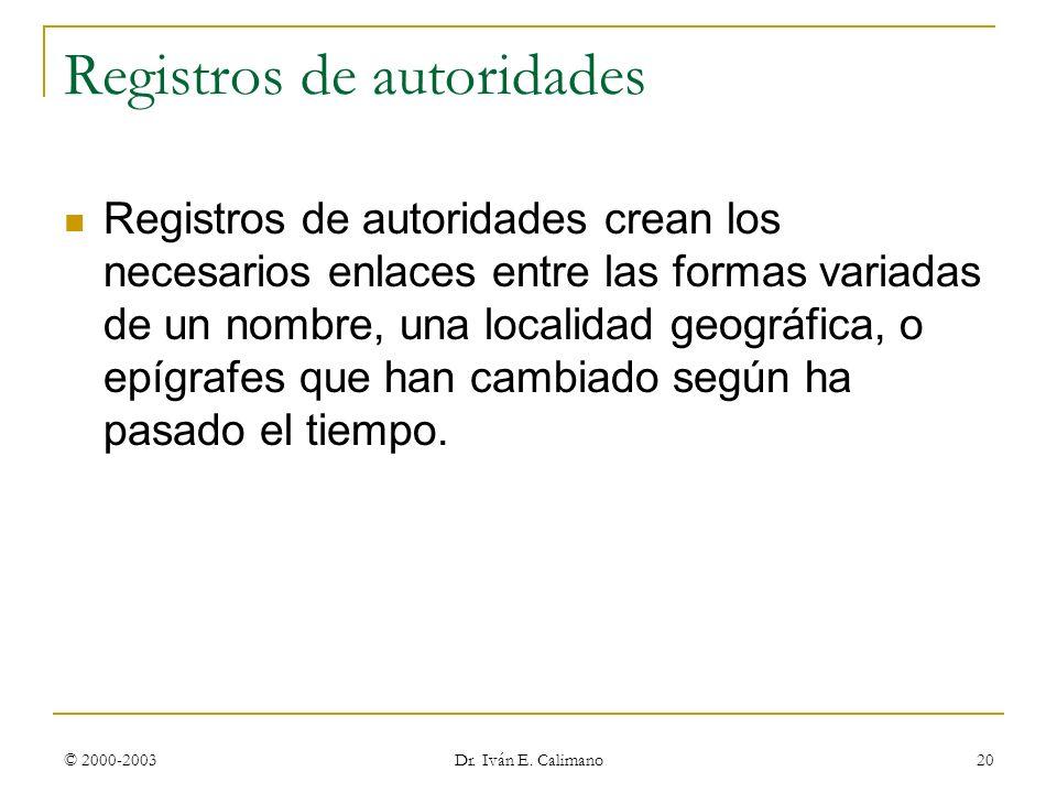 © 2000-2003 Dr. Iván E. Calimano 20 Registros de autoridades Registros de autoridades crean los necesarios enlaces entre las formas variadas de un nom