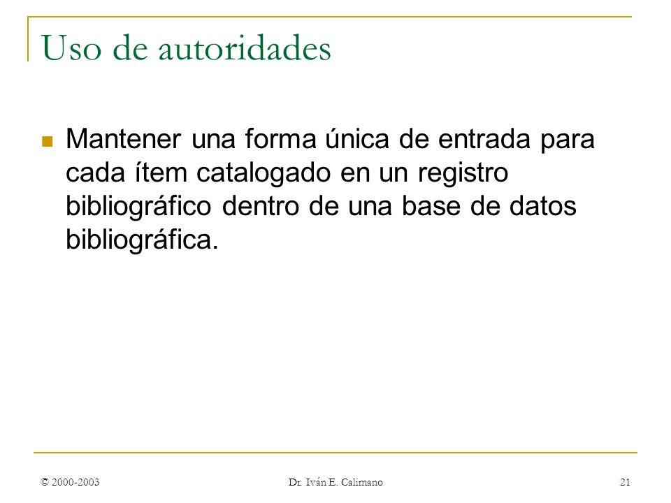 © 2000-2003 Dr. Iván E. Calimano 21 Uso de autoridades Mantener una forma única de entrada para cada ítem catalogado en un registro bibliográfico dent