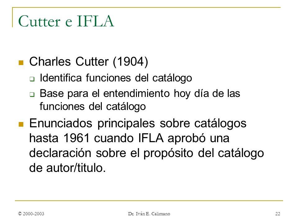 © 2000-2003 Dr. Iván E. Calimano 22 Cutter e IFLA Charles Cutter (1904) Identifica funciones del catálogo Base para el entendimiento hoy día de las fu