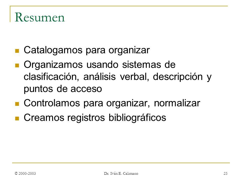 © 2000-2003 Dr. Iván E. Calimano 25 Resumen Catalogamos para organizar Organizamos usando sistemas de clasificación, análisis verbal, descripción y pu