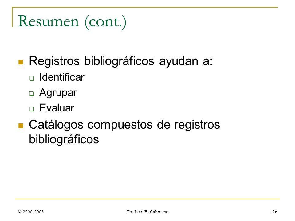 © 2000-2003 Dr. Iván E. Calimano 26 Resumen (cont.) Registros bibliográficos ayudan a: Identificar Agrupar Evaluar Catálogos compuestos de registros b