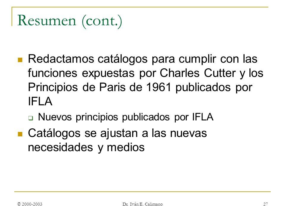 © 2000-2003 Dr. Iván E. Calimano 27 Resumen (cont.) Redactamos catálogos para cumplir con las funciones expuestas por Charles Cutter y los Principios