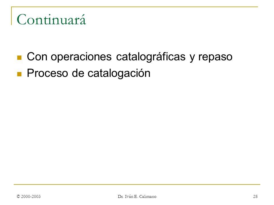 © 2000-2003 Dr. Iván E. Calimano 28 Continuará Con operaciones catalográficas y repaso Proceso de catalogación