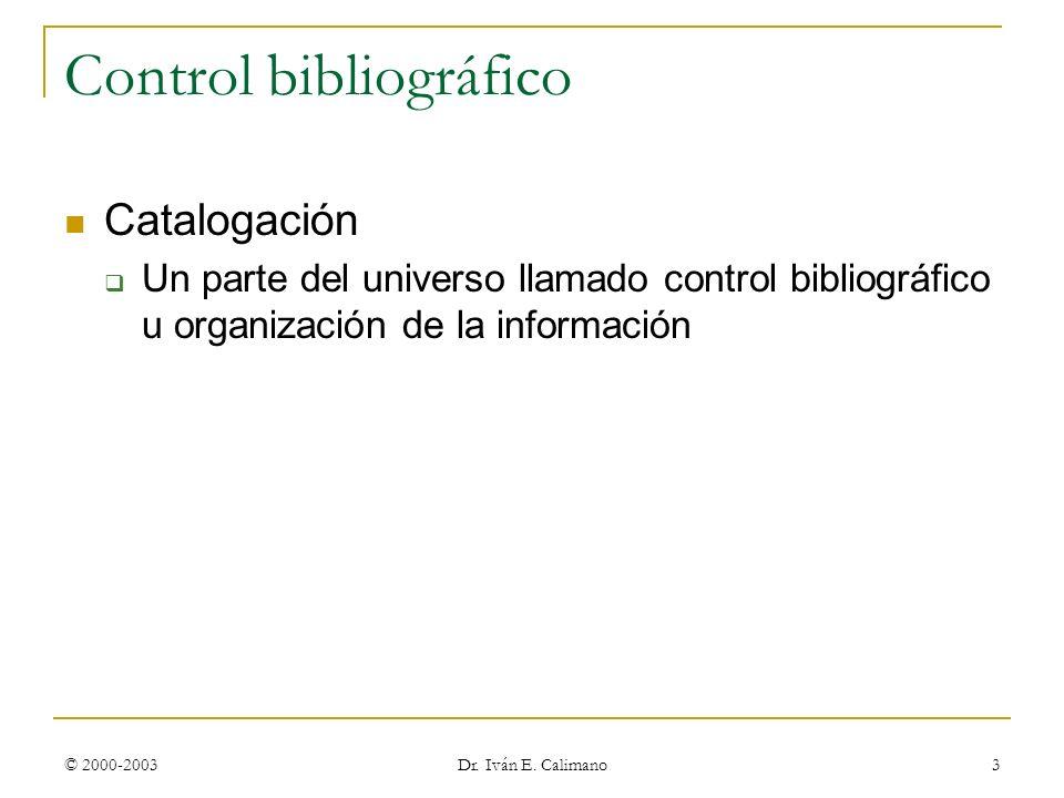 © 2000-2003 Dr. Iván E. Calimano 3 Control bibliográfico Catalogación Un parte del universo llamado control bibliográfico u organización de la informa