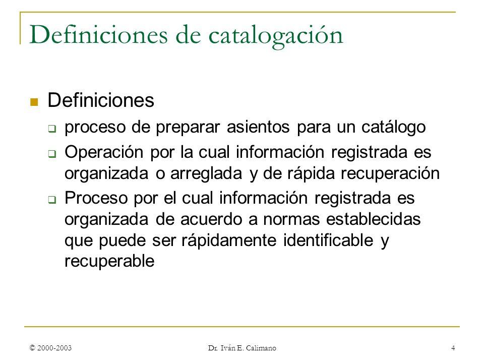 © 2000-2003 Dr. Iván E. Calimano 4 Definiciones de catalogación Definiciones proceso de preparar asientos para un catálogo Operación por la cual infor