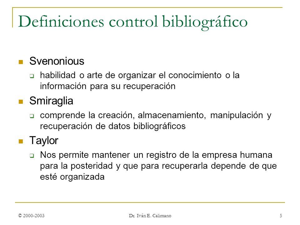 © 2000-2003 Dr. Iván E. Calimano 5 Definiciones control bibliográfico Svenonious habilidad o arte de organizar el conocimiento o la información para s