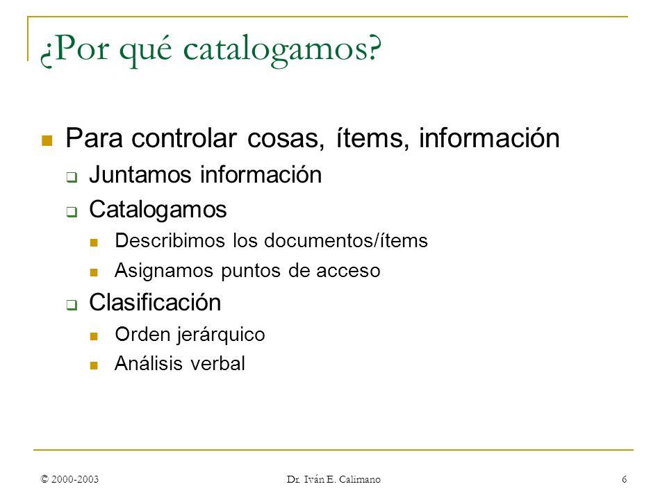 © 2000-2003 Dr. Iván E. Calimano 6 ¿Por qué catalogamos? Para controlar cosas, ítems, información Juntamos información Catalogamos Describimos los doc